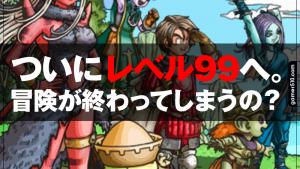 【DQX】ついにレベル99へ。ドラクエの終わりを感じたプレイヤーから悲しみのお便り